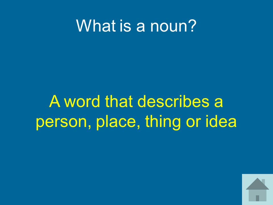 What is a noun? A word that describes a person, place, thing or idea