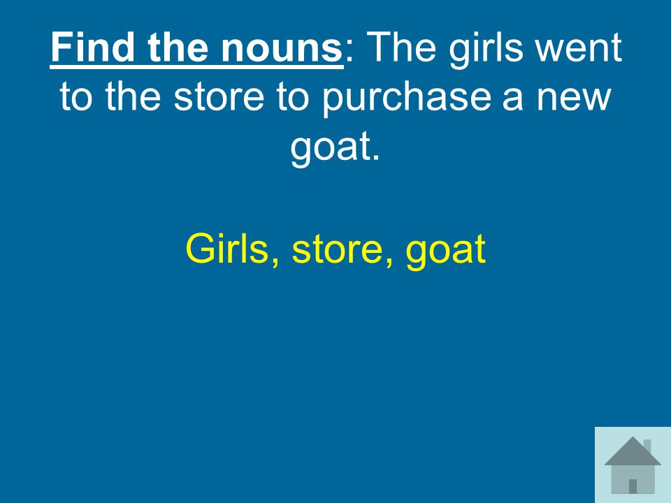 Find the nouns: The girls went to the store to purchase a new goat. Girls, store, goat