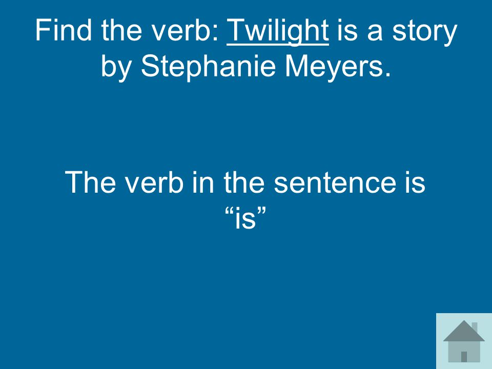 Find the verb: Twilight is a story by Stephanie Meyers. The verb in the sentence is is