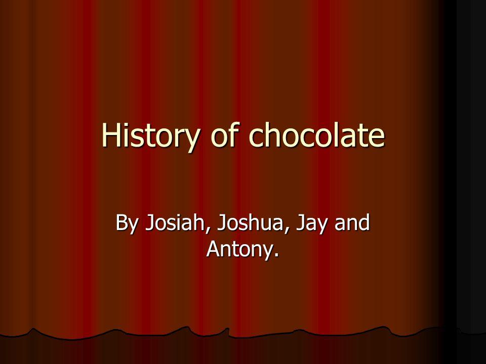History of chocolate By Josiah, Joshua, Jay and Antony.