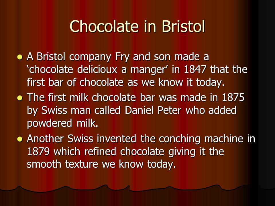 Chocolate in Bristol A Bristol company Fry and son made a 'chocolate delicioux a manger' in 1847 that the first bar of chocolate as we know it today.