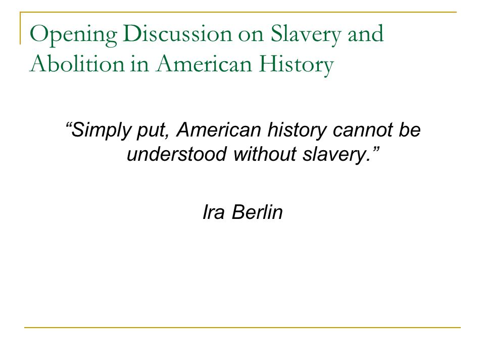 """Opening Discussion on Slavery and Abolition in American History """"Simply put, American history cannot be understood without slavery."""" Ira Berlin"""