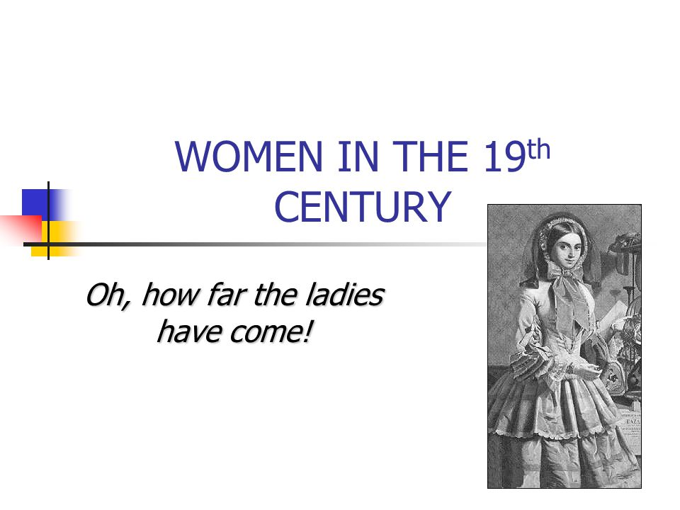 WOMEN IN THE 19 th CENTURY Oh, how far the ladies have come!