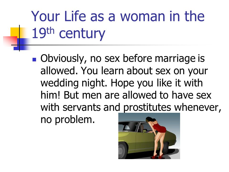 Your Life as a woman in the 19 th century Obviously, no sex before marriage is allowed.