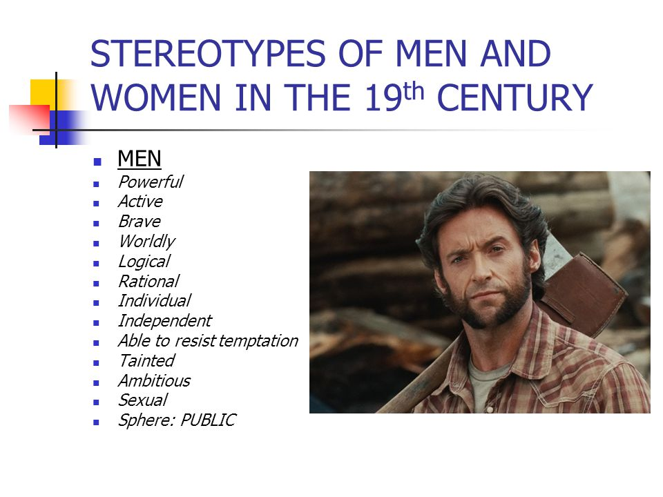 STEREOTYPES OF MEN AND WOMEN IN THE 19 th CENTURY MEN Powerful Active Brave Worldly Logical Rational Individual Independent Able to resist temptation Tainted Ambitious Sexual Sphere: PUBLIC