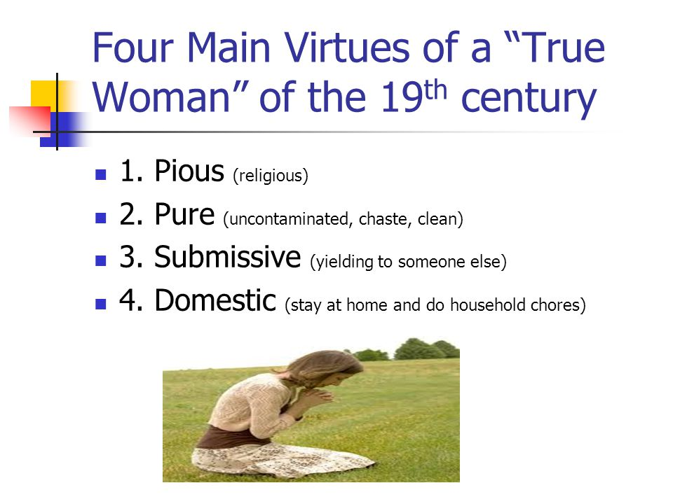 Four Main Virtues of a True Woman of the 19 th century 1.