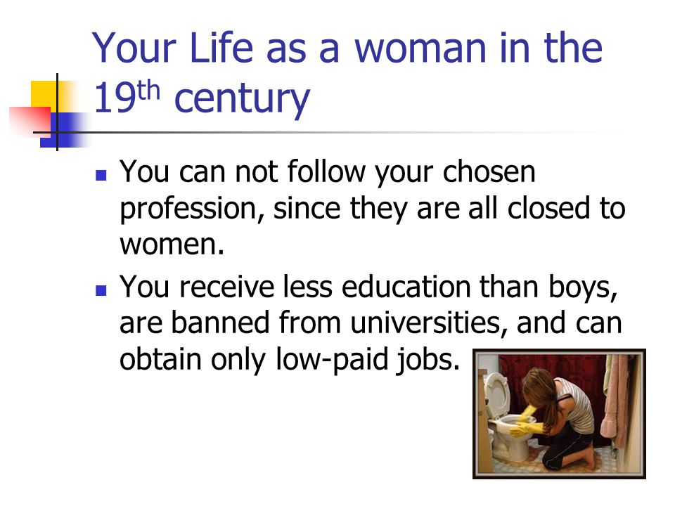 Your Life as a woman in the 19 th century You can not follow your chosen profession, since they are all closed to women.