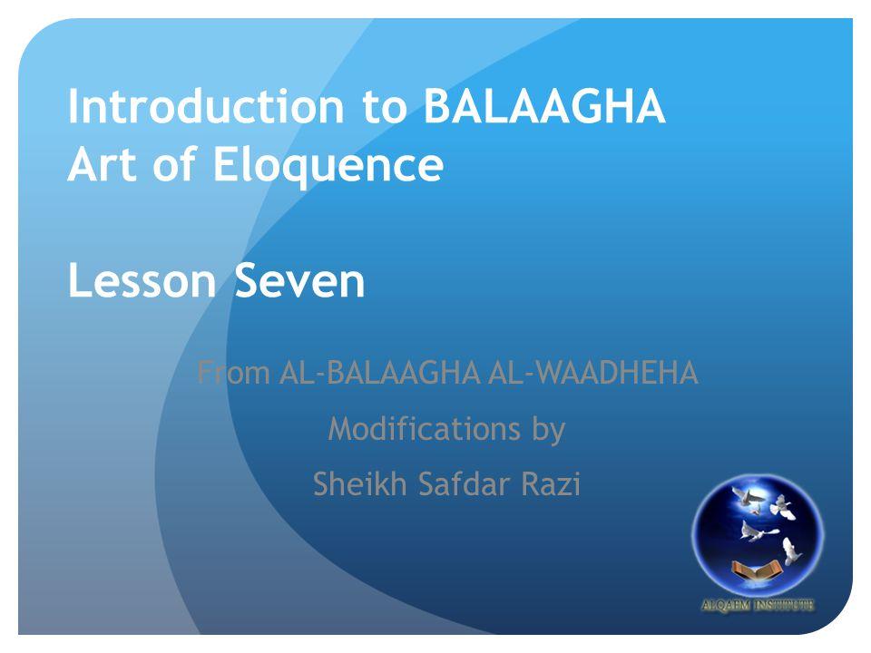 Introduction to BALAAGHA Art of Eloquence Lesson Seven From AL-BALAAGHA AL-WAADHEHA Modifications by Sheikh Safdar Razi
