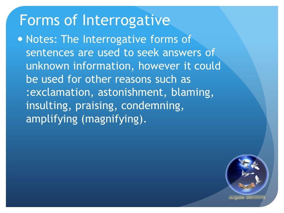 Forms of Interrogative Notes: The Interrogative forms of sentences are used to seek answers of unknown information, however it could be used for other reasons such as :exclamation, astonishment, blaming, insulting, praising, condemning, amplifying (magnifying).