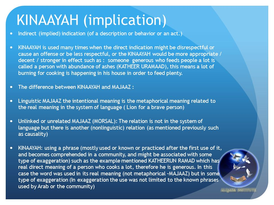 KINAAYAH (implication) Indirect (implied) indication (of a description or behavior or an act.) KINAAYAH is used many times when the direct indication might be disrespectful or cause an offense or be less respectful, or the KINAAYAH would be more appropriate / decent / stronger in effect such as : someone generous who feeds people a lot is called a person with abundance of ashes (KATHEER URAMAAD), this means a lot of burning for cooking is happening in his house in order to feed plenty.