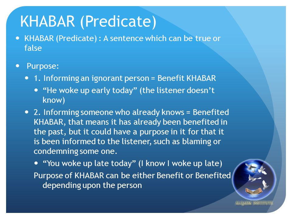 "KHABAR (Predicate) KHABAR (Predicate) : A sentence which can be true or false Purpose: 1. Informing an ignorant person = Benefit KHABAR ""He woke up ea"