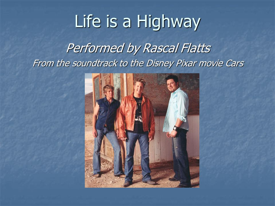 Life is a Highway Performed by Rascal Flatts From the soundtrack to the Disney Pixar movie Cars