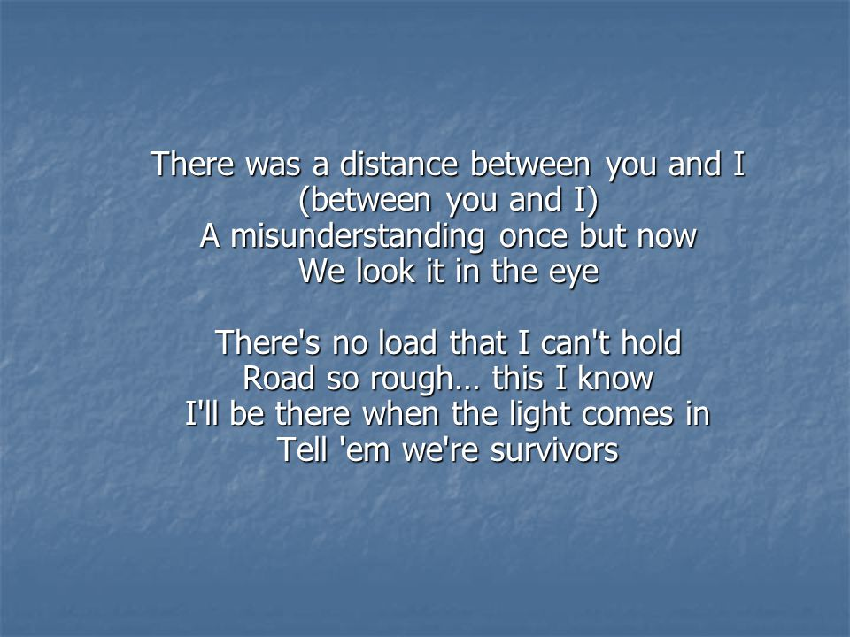 There was a distance between you and I (between you and I) A misunderstanding once but now We look it in the eye There s no load that I can t hold Road so rough… this I know I ll be there when the light comes in Tell em we re survivors