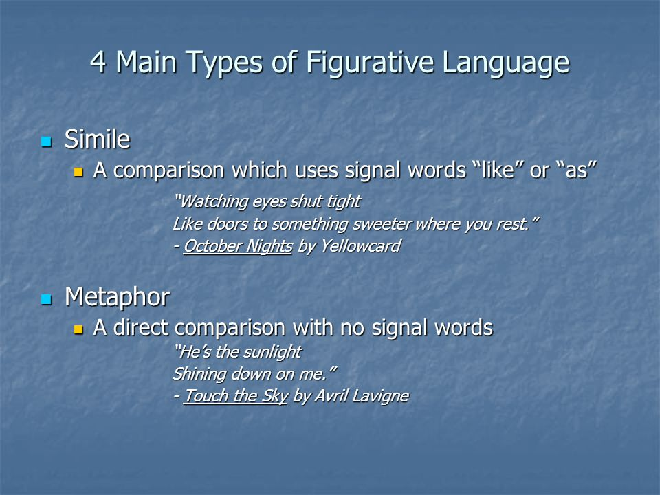 4 Main Types of Figurative Language Simile Simile A comparison which uses signal words like or as A comparison which uses signal words like or as Watching eyes shut tight Like doors to something sweeter where you rest. - October Nights by Yellowcard Metaphor Metaphor A direct comparison with no signal words A direct comparison with no signal words He's the sunlight Shining down on me. - Touch the Sky by Avril Lavigne