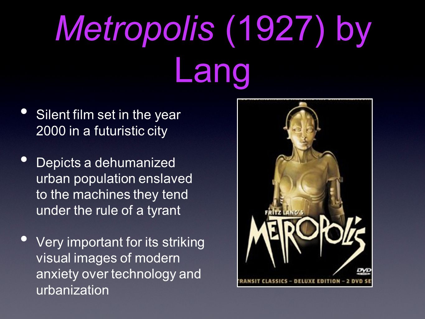Metropolis (1927) by Lang Silent film set in the year 2000 in a futuristic city Depicts a dehumanized urban population enslaved to the machines they tend under the rule of a tyrant Very important for its striking visual images of modern anxiety over technology and urbanization