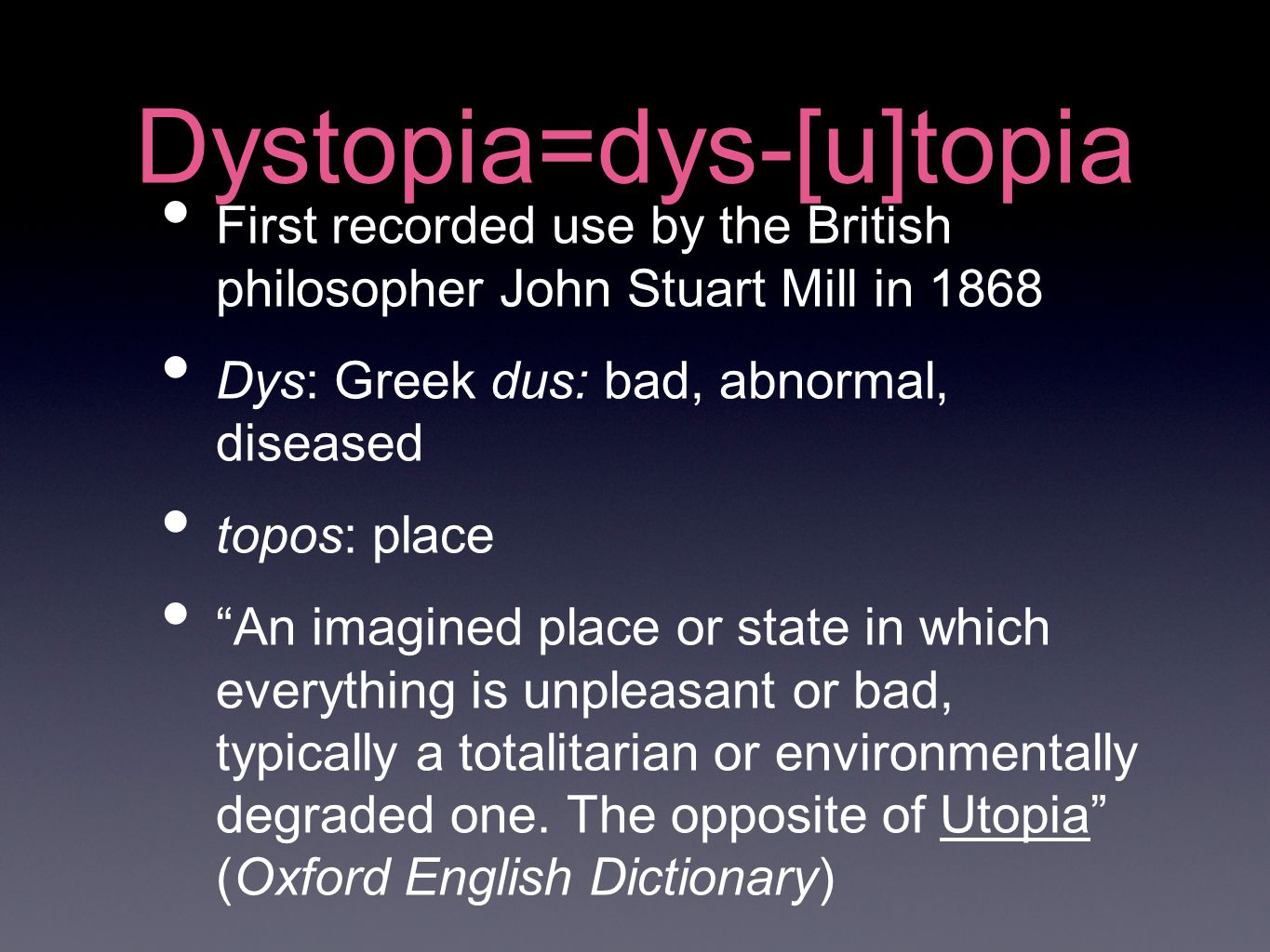Dystopia=dys-[u]topia First recorded use by the British philosopher John Stuart Mill in 1868 Dys: Greek dus: bad, abnormal, diseased topos: place An imagined place or state in which everything is unpleasant or bad, typically a totalitarian or environmentally degraded one.