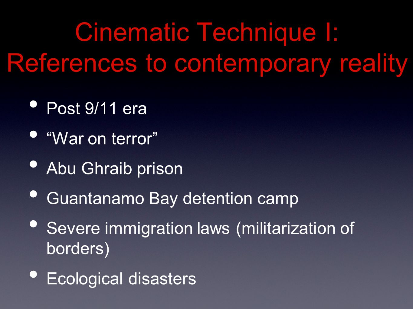 Cinematic Technique I: References to contemporary reality Post 9/11 era War on terror Abu Ghraib prison Guantanamo Bay detention camp Severe immigration laws (militarization of borders) Ecological disasters