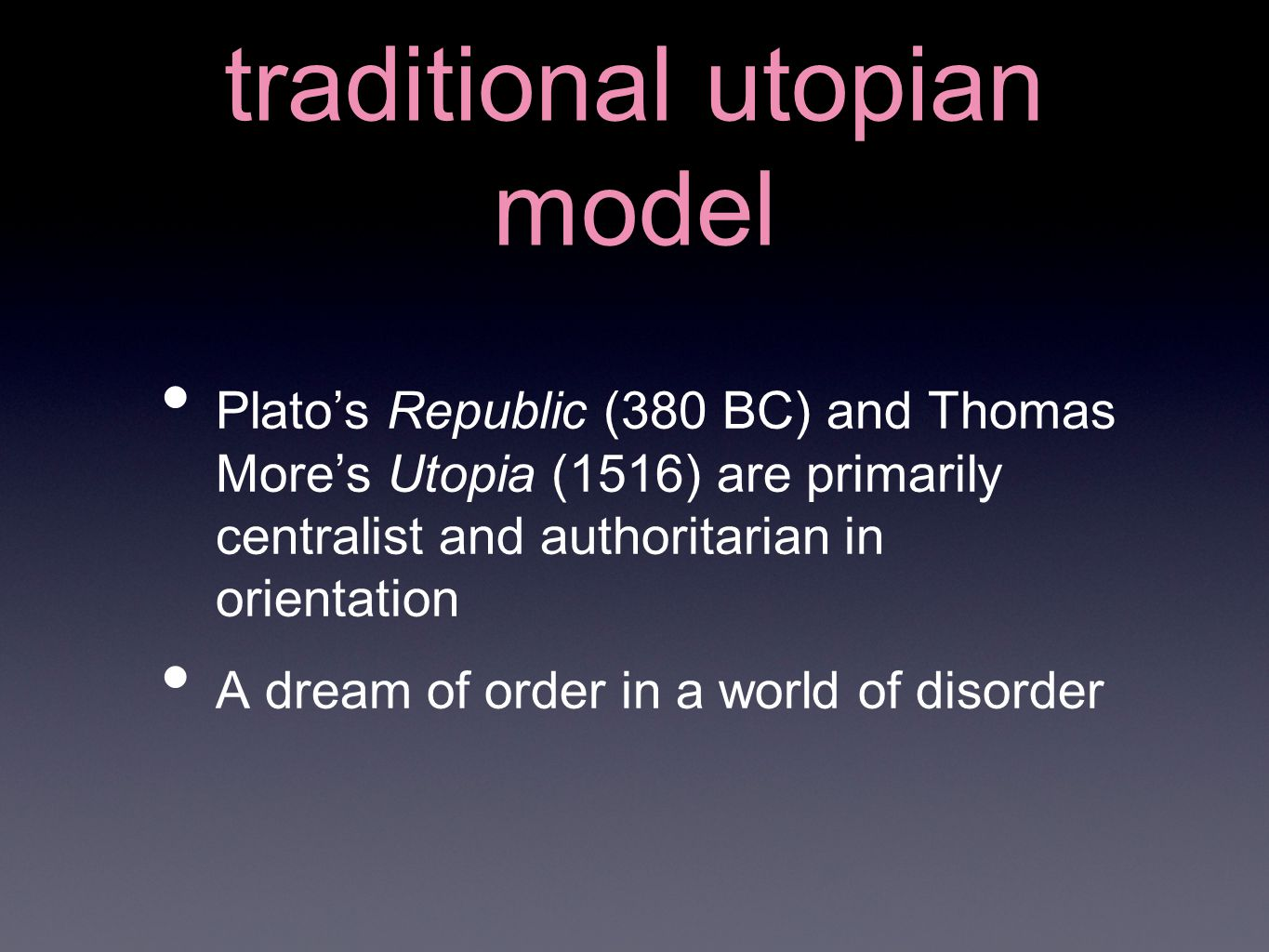 traditional utopian model Plato's Republic (380 BC) and Thomas More's Utopia (1516) are primarily centralist and authoritarian in orientation A dream of order in a world of disorder