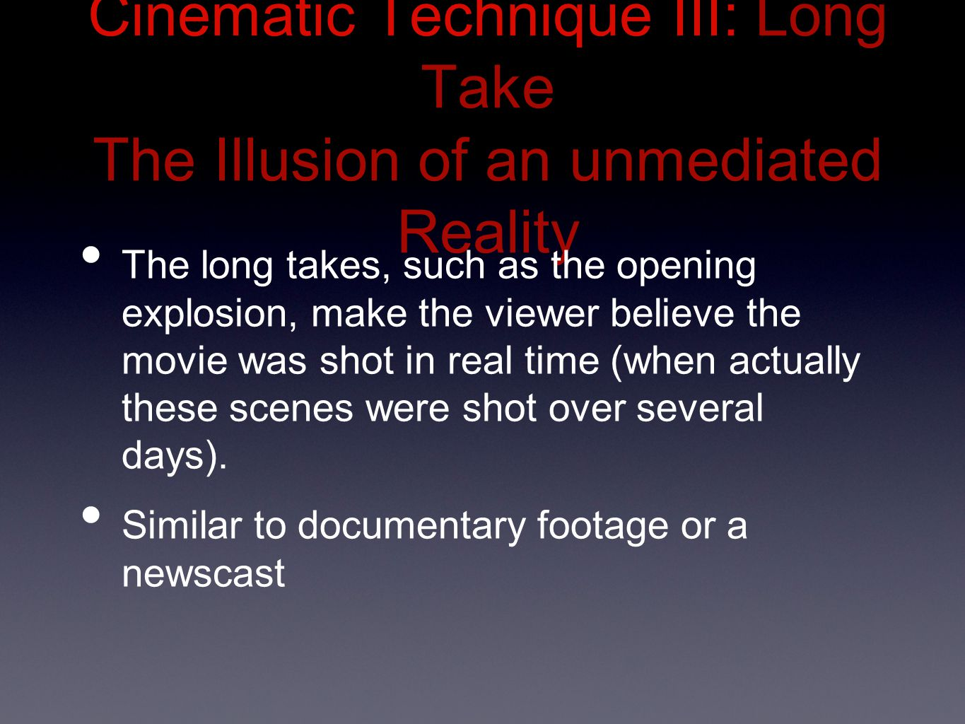 Cinematic Technique III: Long Take The Illusion of an unmediated Reality The long takes, such as the opening explosion, make the viewer believe the movie was shot in real time (when actually these scenes were shot over several days).