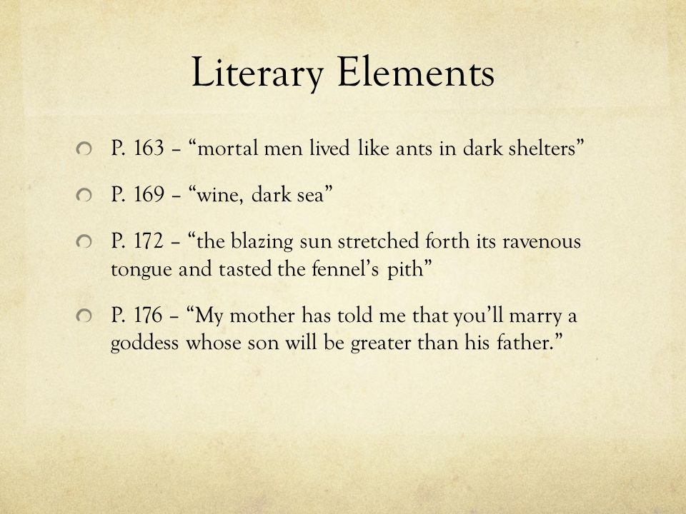 "Literary Elements P. 163 – ""mortal men lived like ants in dark shelters"" P. 169 – ""wine, dark sea"" P. 172 – ""the blazing sun stretched forth its raven"