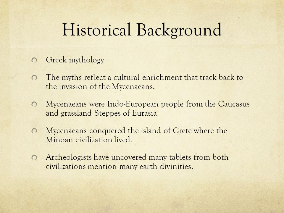 Historical Background Greek mythology The myths reflect a cultural enrichment that track back to the invasion of the Mycenaeans. Mycenaeans were Indo-