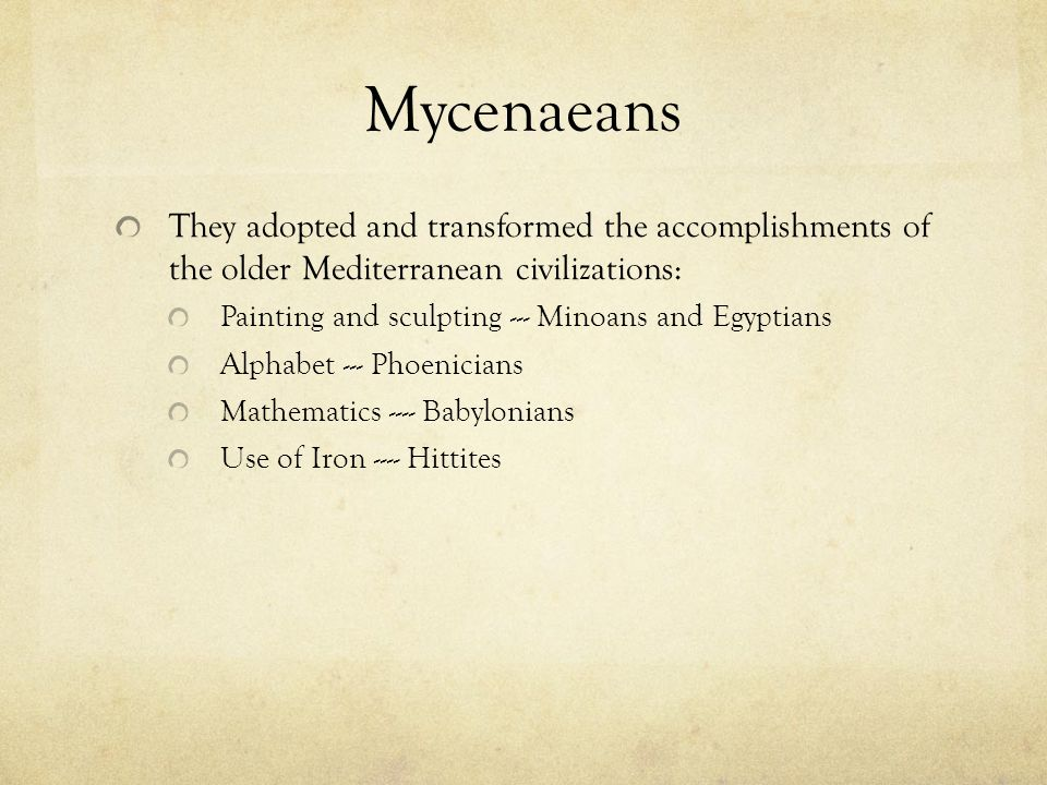 Mycenaeans They adopted and transformed the accomplishments of the older Mediterranean civilizations: Painting and sculpting --- Minoans and Egyptians