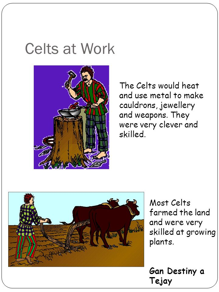 Celts at Work The Celts would heat and use metal to make cauldrons, jewellery and weapons.
