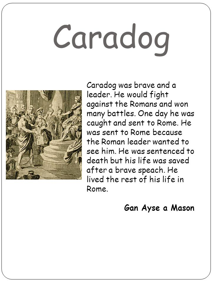 Caradog Caradog was brave and a leader. He would fight against the Romans and won many battles.