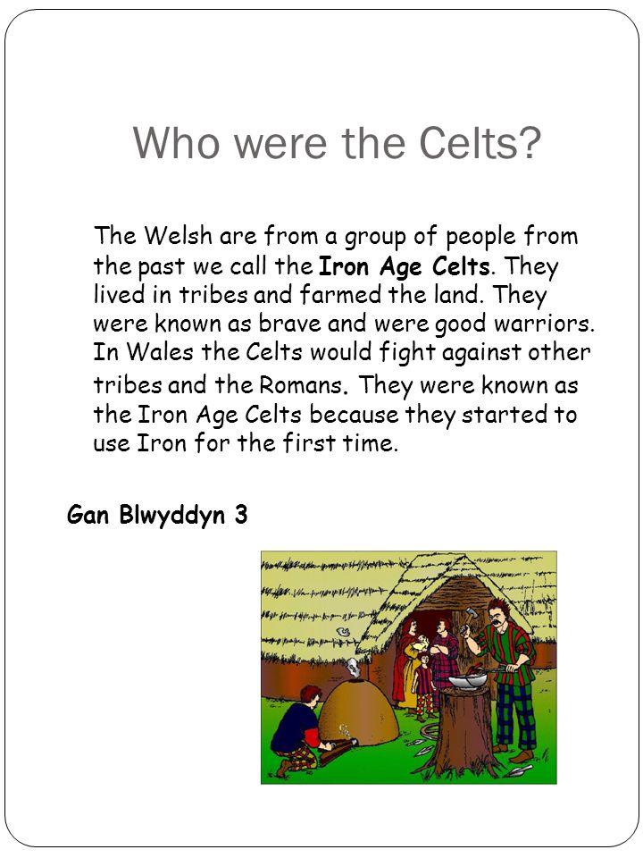 Who were the Celts. The Welsh are from a group of people from the past we call the Iron Age Celts.