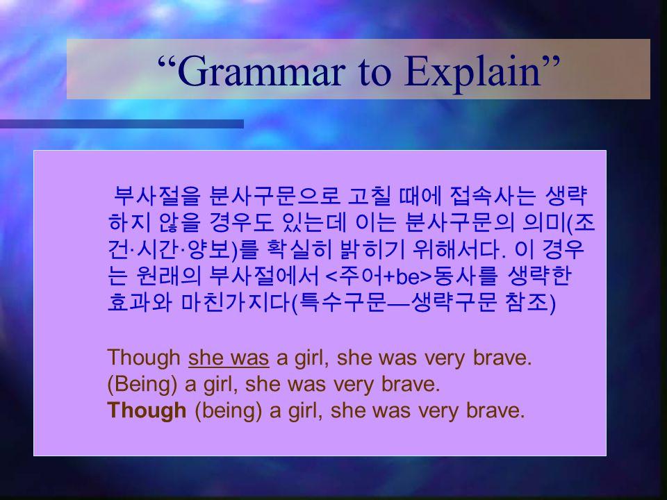 """Grammar to Explain"" 부사절을 분사구문으로 고칠 때에 접속사는 생략 하지 않을 경우도 있는데 이는 분사구문의 의미 ( 조 건 · 시간 · 양보 ) 를 확실히 밝히기 위해서다. 이 경우 는 원래의 부사절에서 동사를 생략한 효과와 마친가지다 ( 특수구문 —"