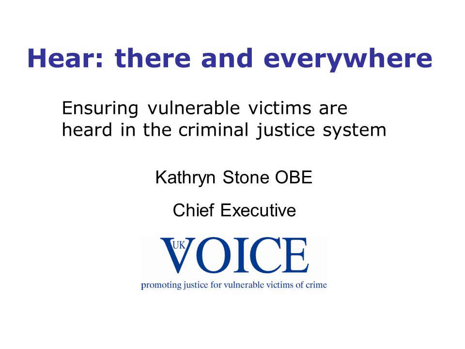 Hear: there and everywhere Ensuring vulnerable victims are heard in the criminal justice system Kathryn Stone OBE Chief Executive