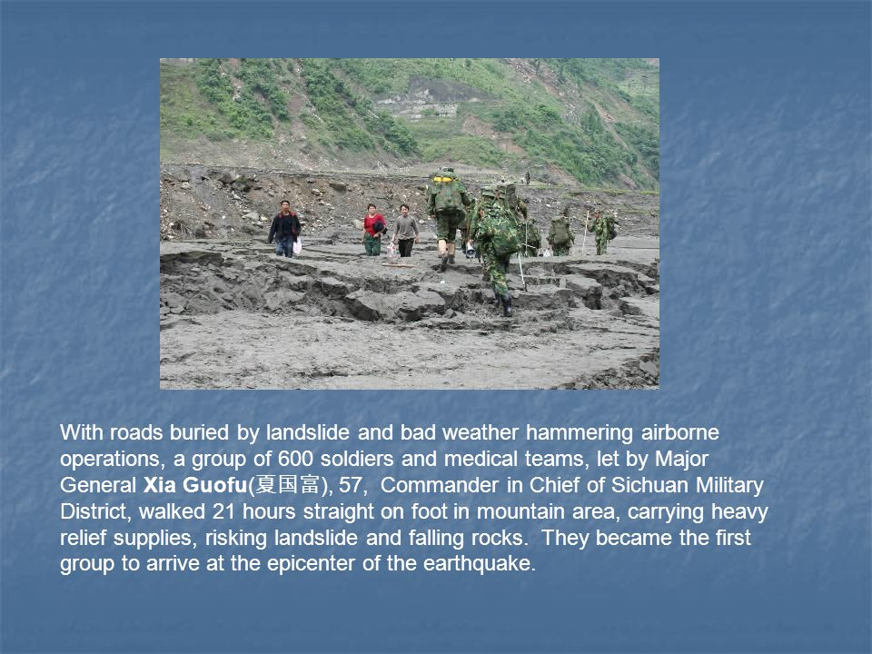 With roads buried by landslide and bad weather hammering airborne operations, a group of 600 soldiers and medical teams, let by Major General Xia Guofu( 夏国富 ), 57, Commander in Chief of Sichuan Military District, walked 21 hours straight on foot in mountain area, carrying heavy relief supplies, risking landslide and falling rocks.