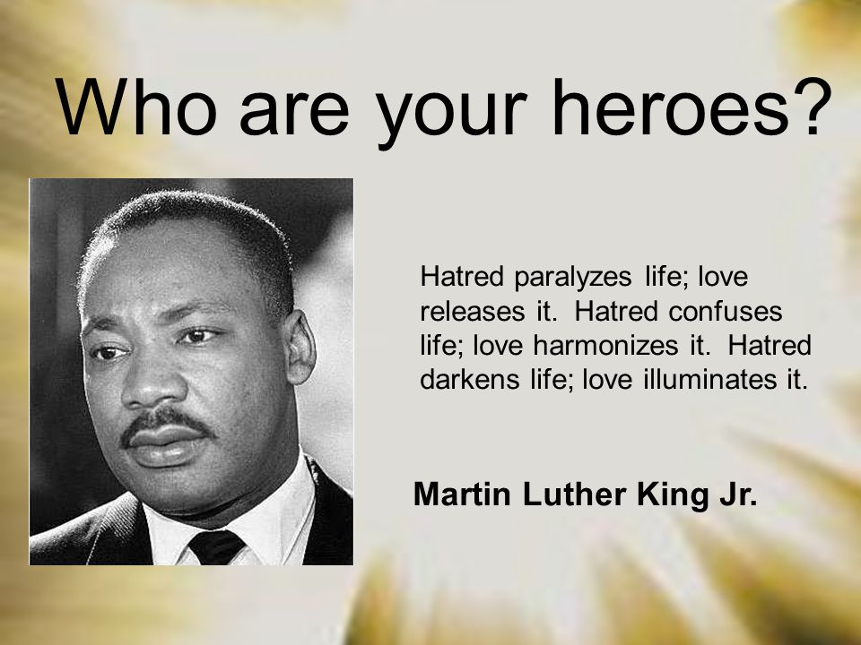 Who are your heroes? Hatred paralyzes life; love releases it. Hatred confuses life; love harmonizes it. Hatred darkens life; love illuminates it. Mart