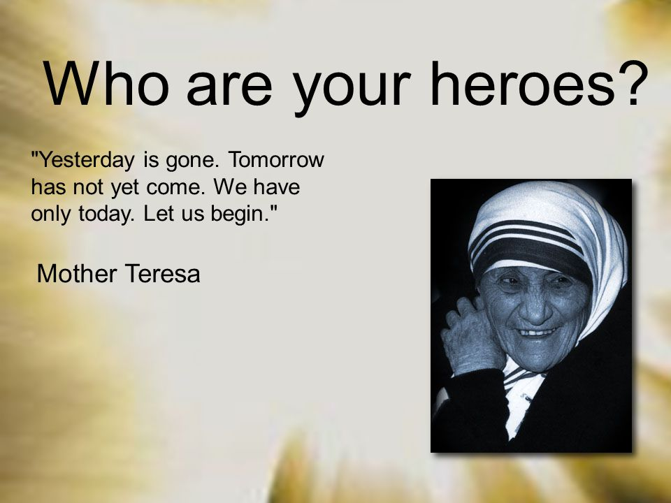 Who are your heroes. Yesterday is gone. Tomorrow has not yet come.