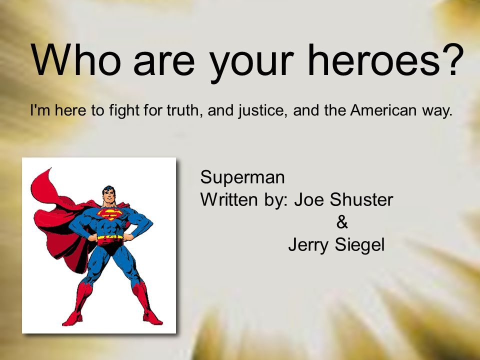 Who are your heroes? I'm here to fight for truth, and justice, and the American way. Superman Written by: Joe Shuster & Jerry Siegel