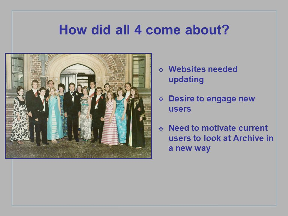 How did all 4 come about? ❖ Websites needed updating ❖ Desire to engage new users ❖ Need to motivate current users to look at Archive in a new way