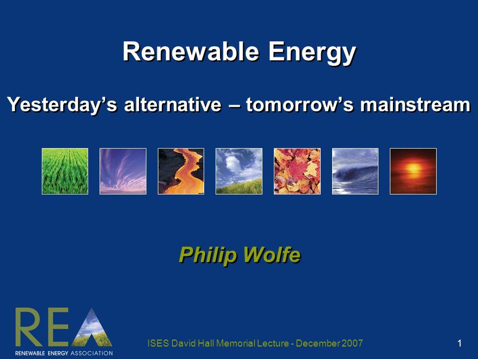 ISES David Hall Memorial Lecture - December 2007 1 Renewable Energy Yesterday's alternative – tomorrow's mainstream Philip Wolfe