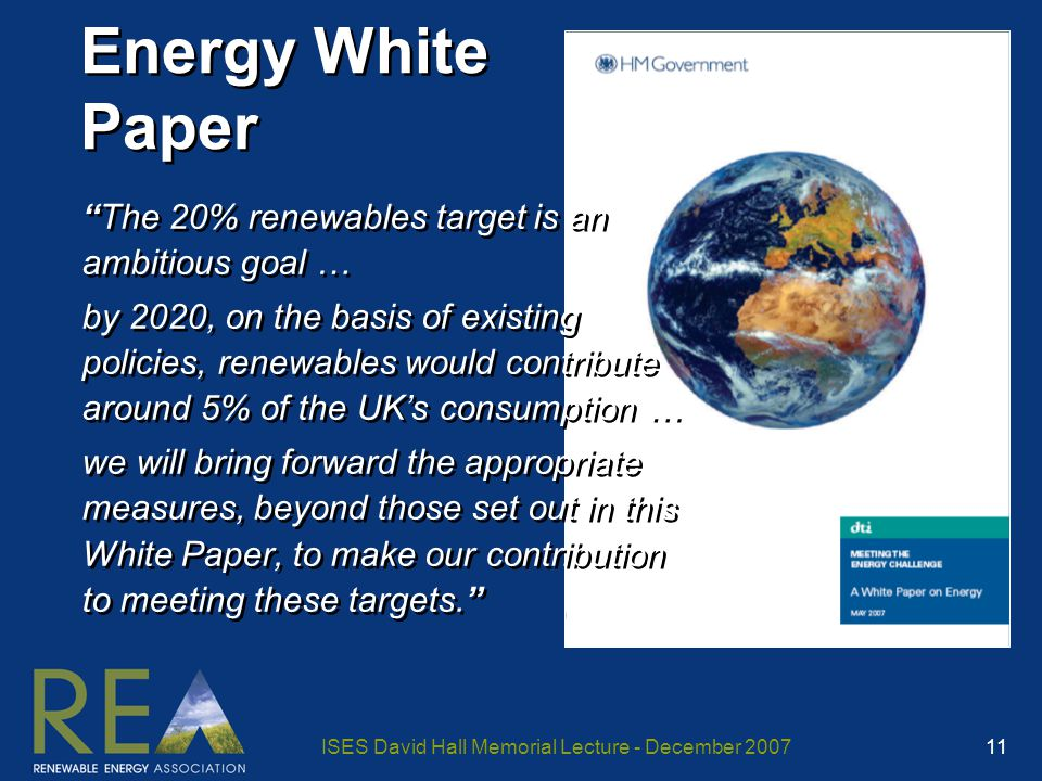 ISES David Hall Memorial Lecture - December 2007 11 Energy White Paper The 20% renewables target is an ambitious goal … by 2020, on the basis of existing policies, renewables would contribute around 5% of the UK's consumption … we will bring forward the appropriate measures, beyond those set out in this White Paper, to make our contribution to meeting these targets. The 20% renewables target is an ambitious goal … by 2020, on the basis of existing policies, renewables would contribute around 5% of the UK's consumption … we will bring forward the appropriate measures, beyond those set out in this White Paper, to make our contribution to meeting these targets.