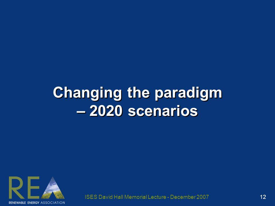 ISES David Hall Memorial Lecture - December 2007 12 Changing the paradigm – 2020 scenarios