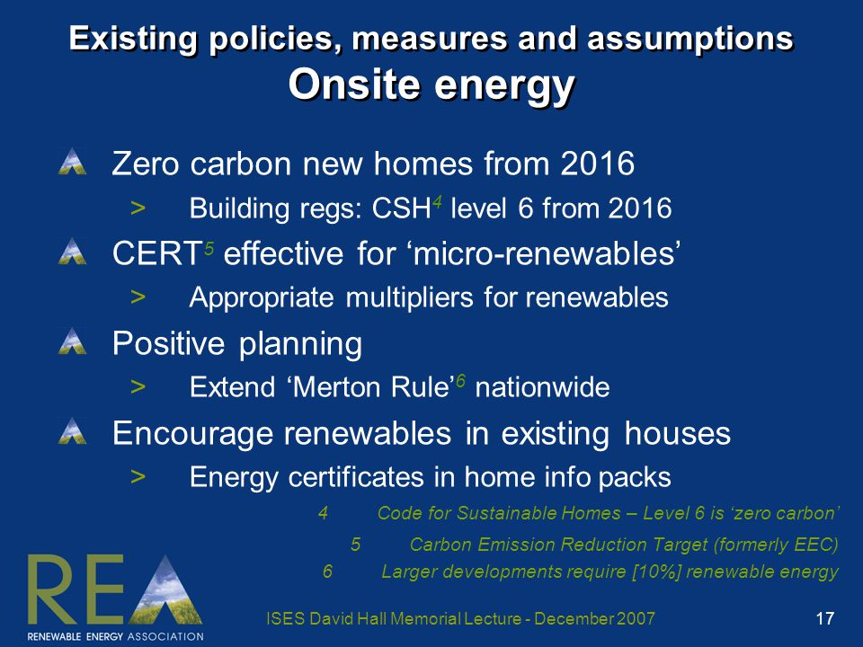 ISES David Hall Memorial Lecture - December 2007 17 Existing policies, measures and assumptions Onsite energy Zero carbon new homes from 2016 >Building regs: CSH 4 level 6 from 2016 CERT 5 effective for 'micro-renewables' >Appropriate multipliers for renewables Positive planning >Extend 'Merton Rule' 6 nationwide Encourage renewables in existing houses >Energy certificates in home info packs 4Code for Sustainable Homes – Level 6 is 'zero carbon' 5Carbon Emission Reduction Target (formerly EEC) 6Larger developments require [10%] renewable energy