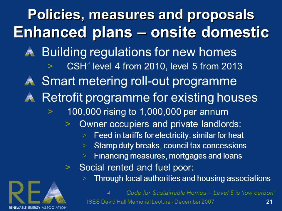 ISES David Hall Memorial Lecture - December 2007 21 Policies, measures and proposals Enhanced plans – onsite domestic Building regulations for new homes >CSH 4 level 4 from 2010, level 5 from 2013 Smart metering roll-out programme Retrofit programme for existing houses >100,000 rising to 1,000,000 per annum >Owner occupiers and private landlords: >Feed-in tariffs for electricity; similar for heat >Stamp duty breaks, council tax concessions >Financing measures, mortgages and loans >Social rented and fuel poor: >Through local authorities and housing associations 4Code for Sustainable Homes – Level 5 is 'low carbon'