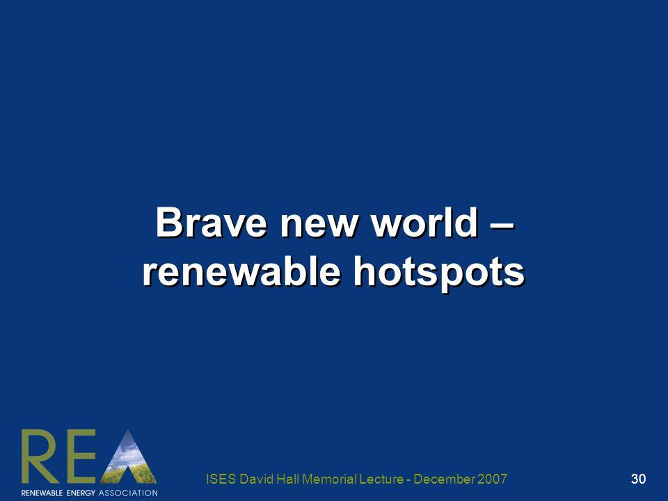 ISES David Hall Memorial Lecture - December 2007 30 Brave new world – renewable hotspots