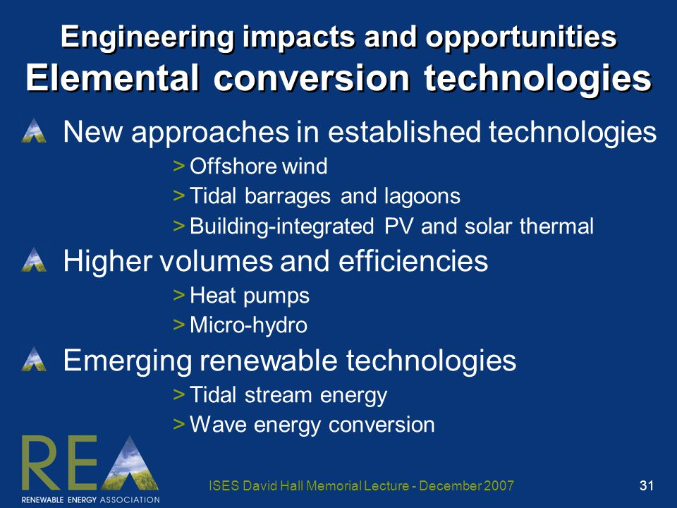 ISES David Hall Memorial Lecture - December 2007 31 Engineering impacts and opportunities Elemental conversion technologies New approaches in established technologies >Offshore wind >Tidal barrages and lagoons >Building-integrated PV and solar thermal Higher volumes and efficiencies >Heat pumps >Micro-hydro Emerging renewable technologies >Tidal stream energy >Wave energy conversion