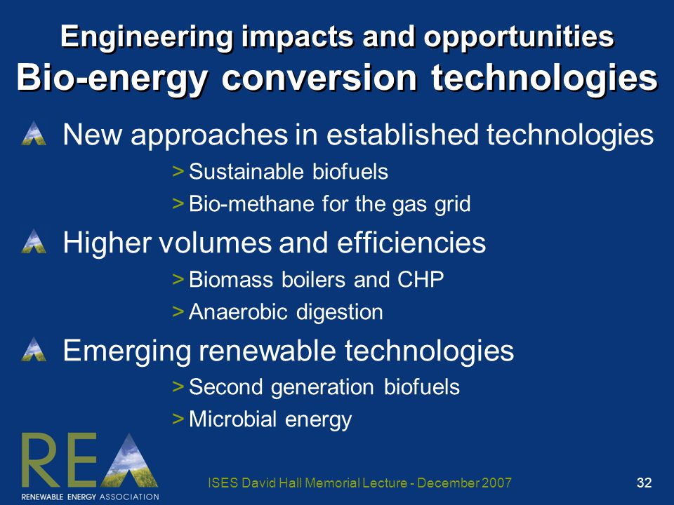 ISES David Hall Memorial Lecture - December 2007 32 Engineering impacts and opportunities Bio-energy conversion technologies New approaches in established technologies >Sustainable biofuels >Bio-methane for the gas grid Higher volumes and efficiencies >Biomass boilers and CHP >Anaerobic digestion Emerging renewable technologies >Second generation biofuels >Microbial energy