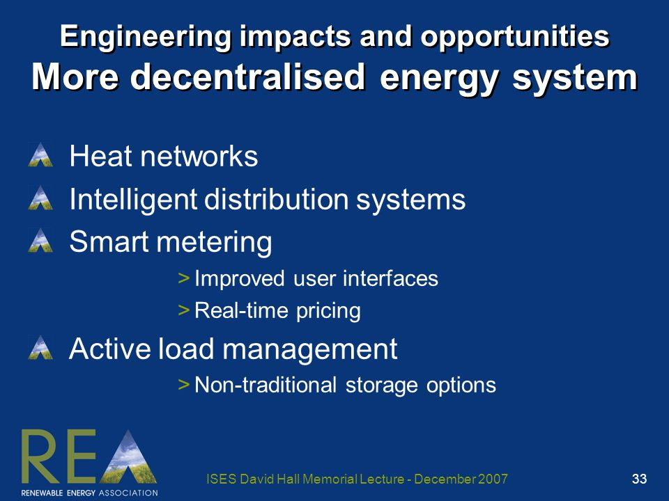 ISES David Hall Memorial Lecture - December 2007 33 Engineering impacts and opportunities More decentralised energy system Heat networks Intelligent distribution systems Smart metering >Improved user interfaces >Real-time pricing Active load management >Non-traditional storage options