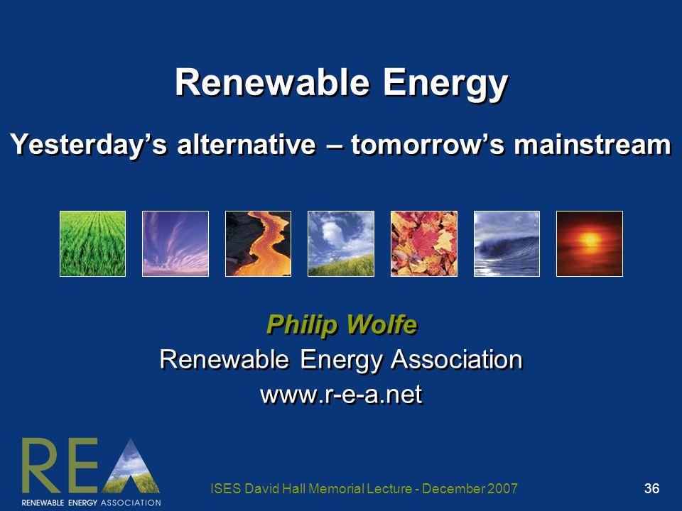 ISES David Hall Memorial Lecture - December 2007 36 Renewable Energy Yesterday's alternative – tomorrow's mainstream Philip Wolfe Renewable Energy Association www.r-e-a.net Philip Wolfe Renewable Energy Association www.r-e-a.net