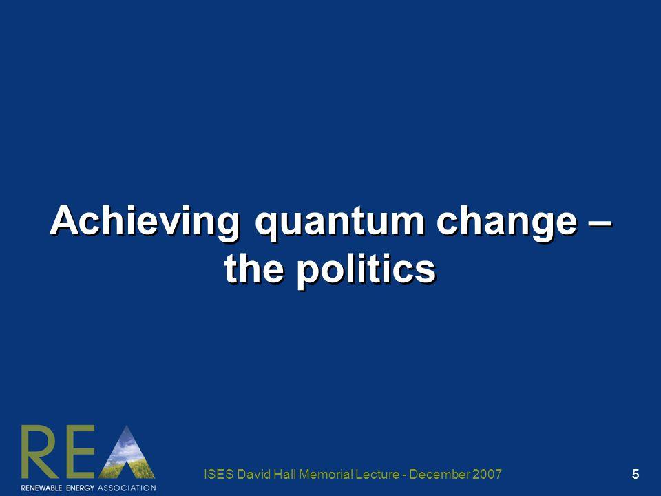 ISES David Hall Memorial Lecture - December 2007 5 Achieving quantum change – the politics