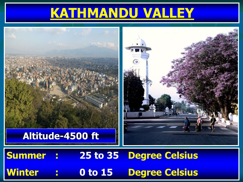 KATHMANDU VALLEY Altitude-4500 ft Summer:25 to 35 Degree Celsius Winter:0 to 15Degree Celsius