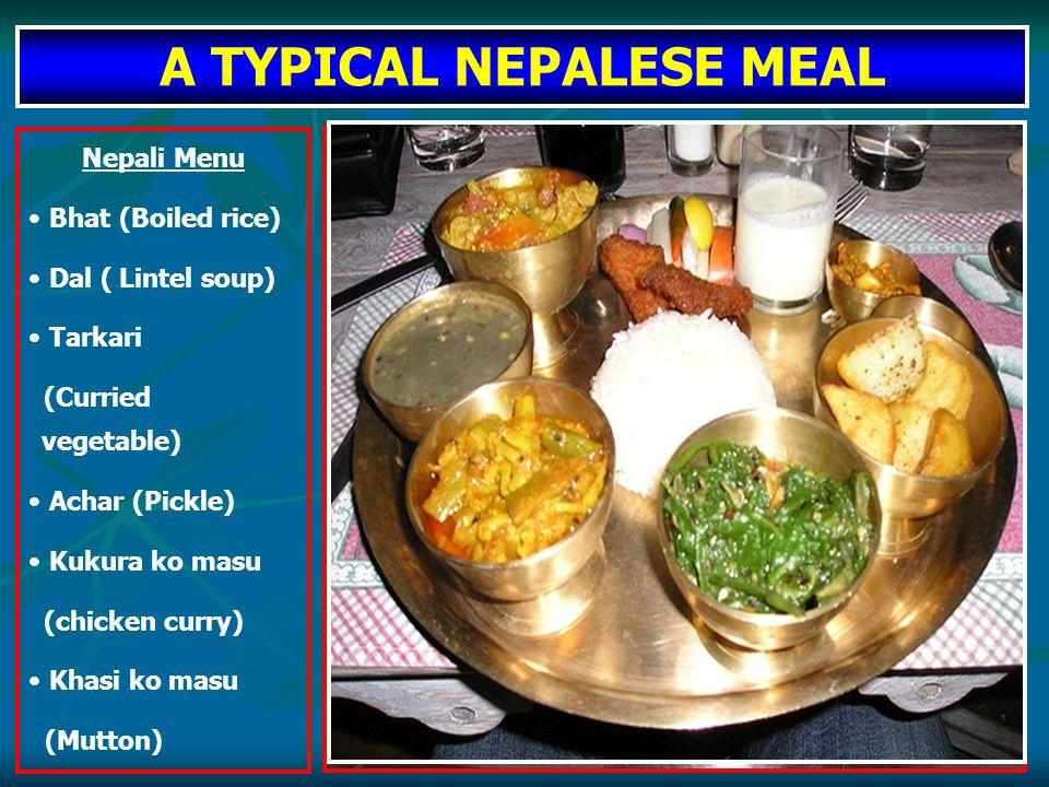 A TYPICAL NEPALESE MEAL Nepali Menu Bhat (Boiled rice) Dal ( Lintel soup) Tarkari (Curried vegetable) Achar (Pickle) Kukura ko masu (chicken curry) Khasi ko masu (Mutton)