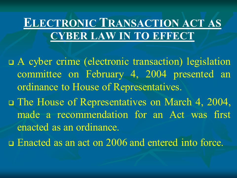 E LECTRONIC T RANSACTION ACT AS CYBER LAW IN TO EFFECT  A cyber crime (electronic transaction) legislation committee on February 4, 2004 presented an ordinance to House of Representatives.